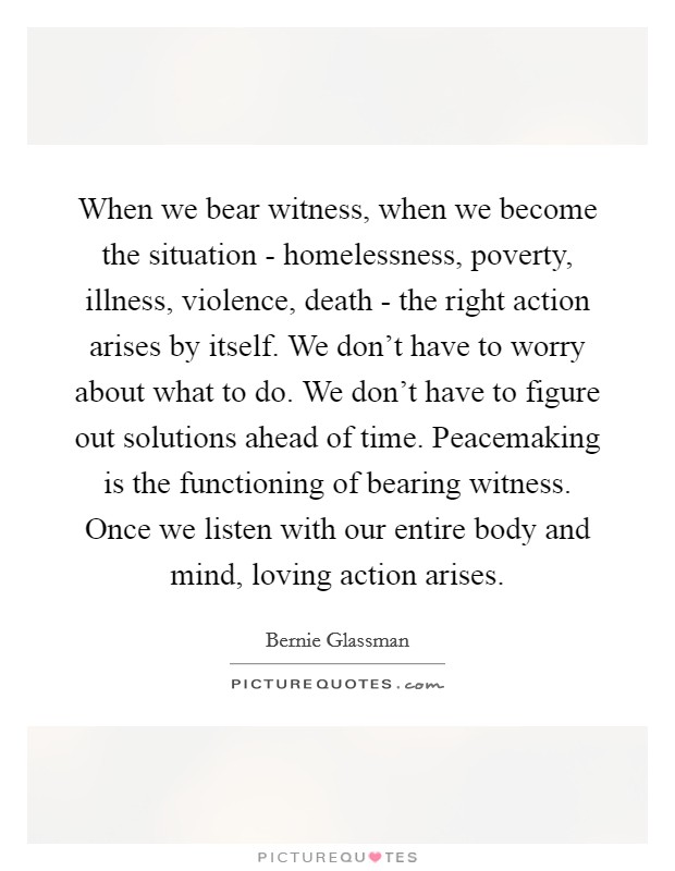 When we bear witness, when we become the situation - homelessness, poverty, illness, violence, death - the right action arises by itself. We don't have to worry about what to do. We don't have to figure out solutions ahead of time. Peacemaking is the functioning of bearing witness. Once we listen with our entire body and mind, loving action arises Picture Quote #1