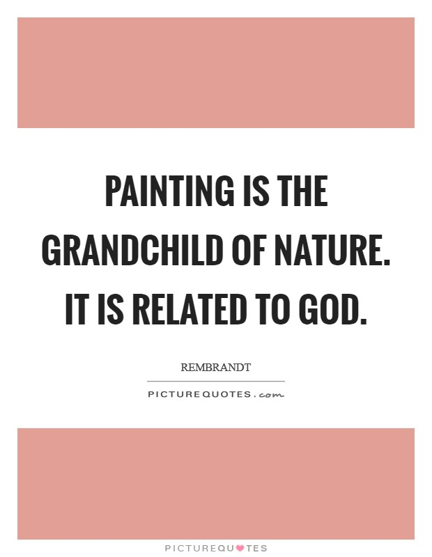 Painting is the grandchild of nature. It is related to God Picture Quote #1