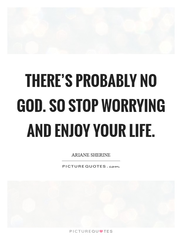 There's probably no God. So stop worrying and enjoy your life Picture Quote #1