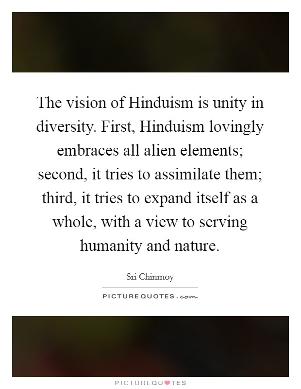 The vision of Hinduism is unity in diversity. First, Hinduism lovingly embraces all alien elements; second, it tries to assimilate them; third, it tries to expand itself as a whole, with a view to serving humanity and nature Picture Quote #1