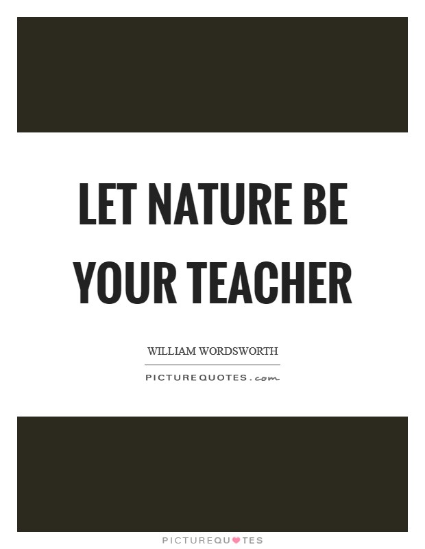 Let Nature be your teacher Picture Quote #1