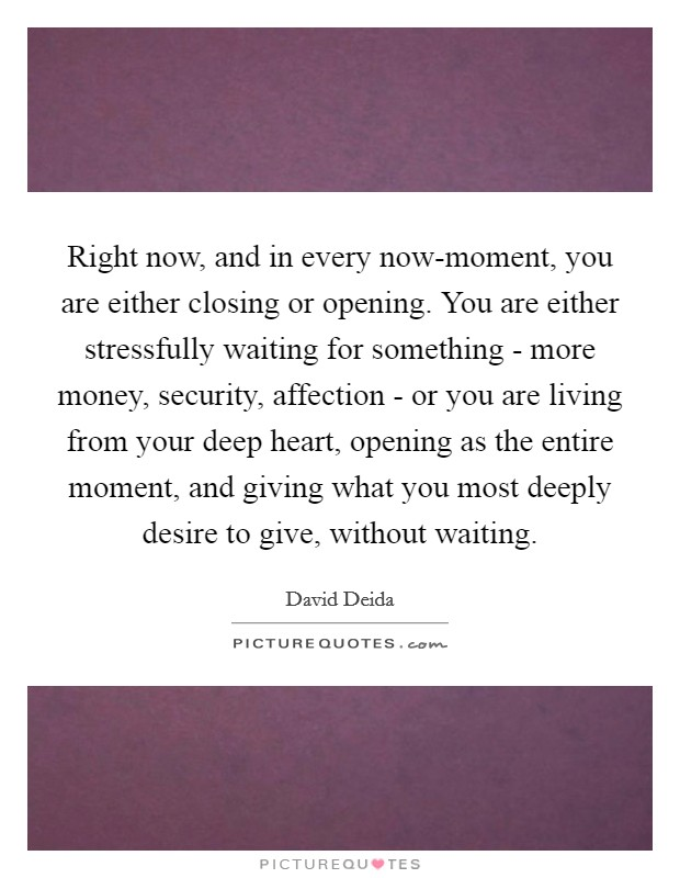 Right now, and in every now-moment, you are either closing or opening. You are either stressfully waiting for something - more money, security, affection - or you are living from your deep heart, opening as the entire moment, and giving what you most deeply desire to give, without waiting Picture Quote #1