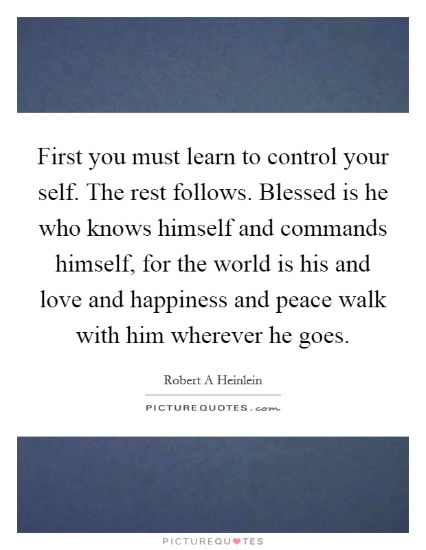 First you must learn to control your self. The rest follows. Blessed is he who knows himself and commands himself, for the world is his and love and happiness and peace walk with him wherever he goes Picture Quote #1