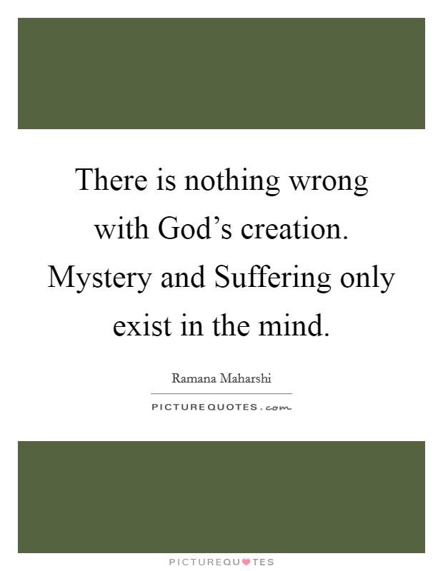There is nothing wrong with God's creation. Mystery and Suffering only exist in the mind Picture Quote #1