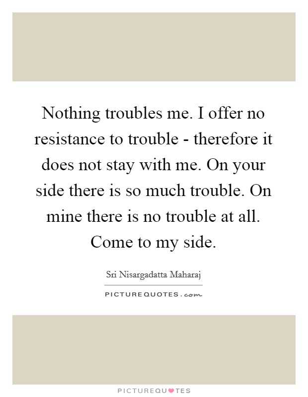 Nothing troubles me. I offer no resistance to trouble - therefore it does not stay with me. On your side there is so much trouble. On mine there is no trouble at all. Come to my side Picture Quote #1