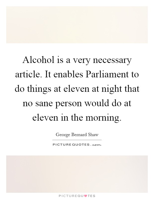 Alcohol is a very necessary article. It enables Parliament to do things at eleven at night that no sane person would do at eleven in the morning Picture Quote #1