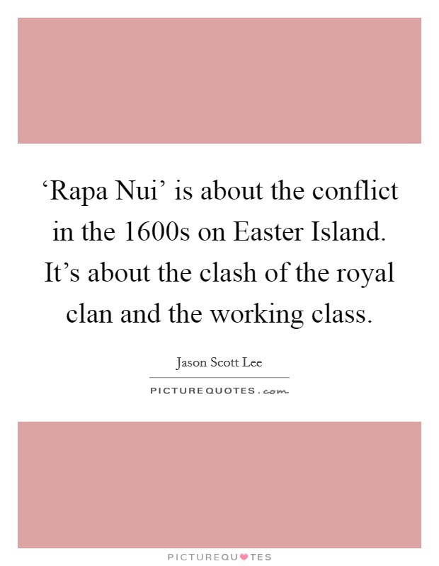 'Rapa Nui' is about the conflict in the 1600s on Easter Island. It's about the clash of the royal clan and the working class Picture Quote #1