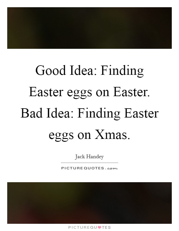 Good Idea: Finding Easter eggs on Easter. Bad Idea: Finding Easter eggs on Xmas Picture Quote #1