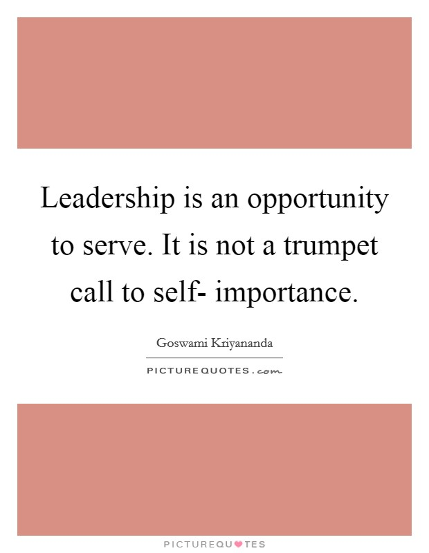 Leadership is an opportunity to serve. It is not a trumpet call to self- importance Picture Quote #1