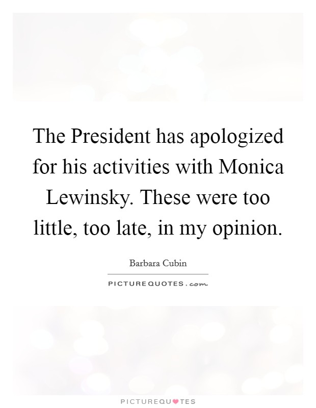 The President has apologized for his activities with Monica Lewinsky. These were too little, too late, in my opinion Picture Quote #1