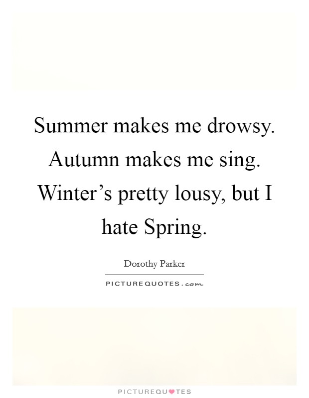 Summer makes me drowsy. Autumn makes me sing. Winter's pretty lousy, but I hate Spring Picture Quote #1