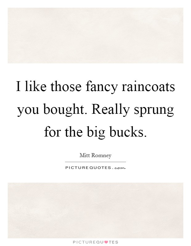 I like those fancy raincoats you bought. Really sprung for the big bucks Picture Quote #1