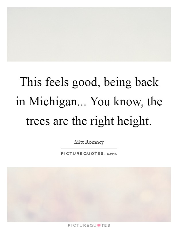 This feels good, being back in Michigan... You know, the trees are the right height Picture Quote #1