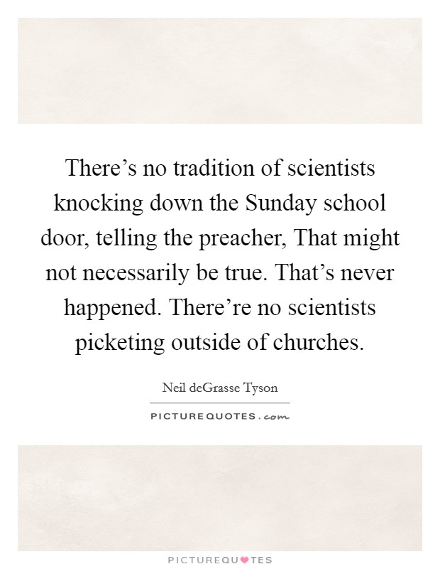 There's no tradition of scientists knocking down the Sunday school door, telling the preacher, That might not necessarily be true. That's never happened. There're no scientists picketing outside of churches Picture Quote #1