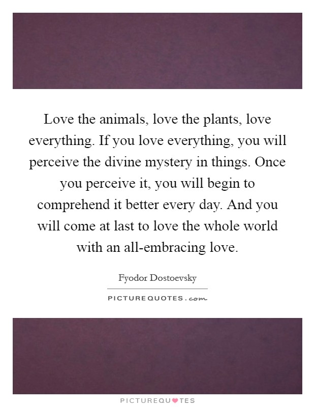 Love the animals, love the plants, love everything. If you love everything, you will perceive the divine mystery in things. Once you perceive it, you will begin to comprehend it better every day. And you will come at last to love the whole world with an all-embracing love Picture Quote #1