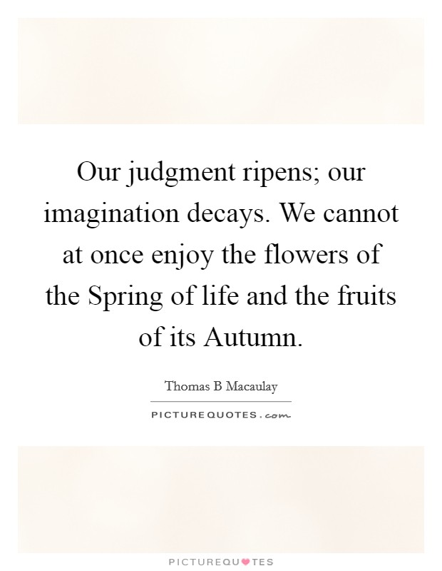 Our judgment ripens; our imagination decays. We cannot at once enjoy the flowers of the Spring of life and the fruits of its Autumn Picture Quote #1