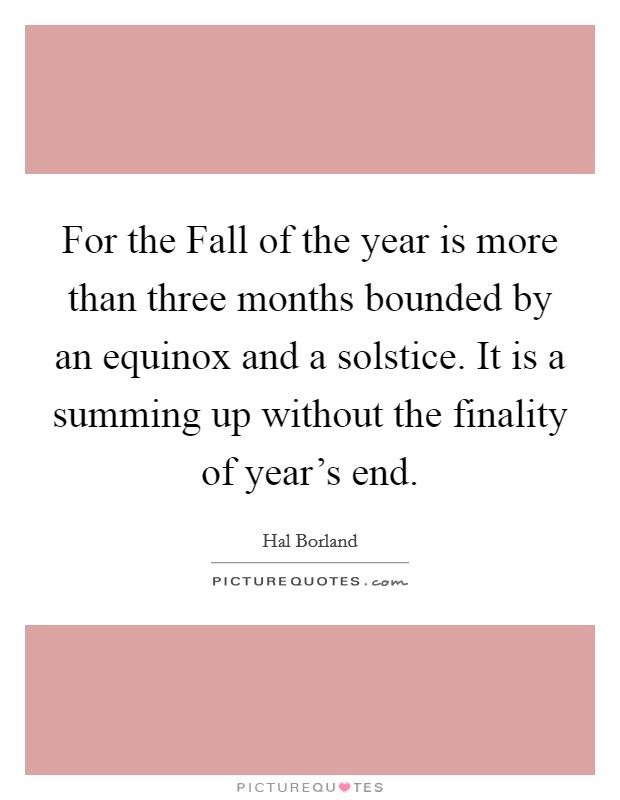 For the Fall of the year is more than three months bounded by an equinox and a solstice. It is a summing up without the finality of year's end Picture Quote #1