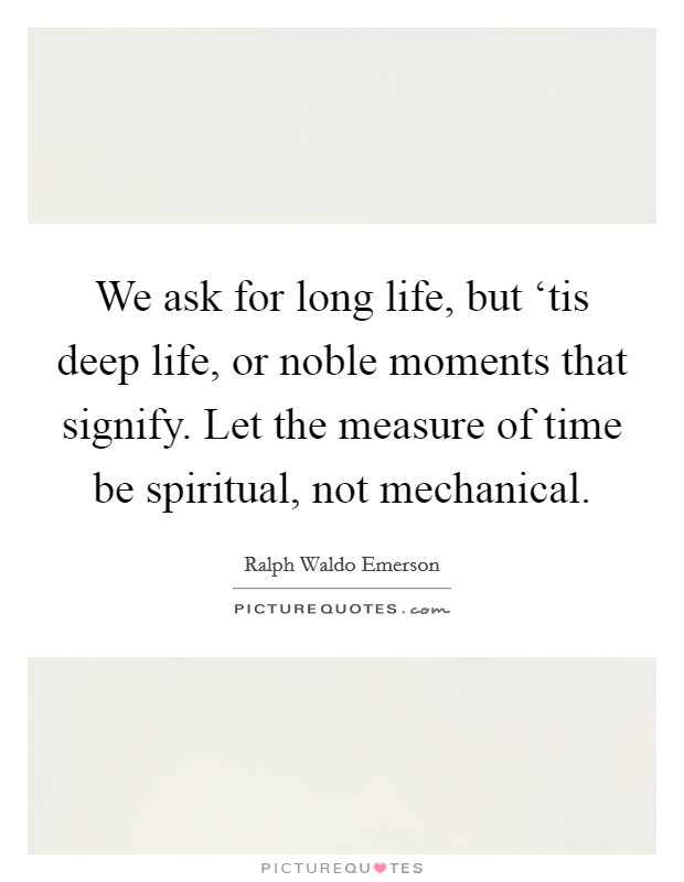 We ask for long life, but 'tis deep life, or noble moments that signify. Let the measure of time be spiritual, not mechanical Picture Quote #1