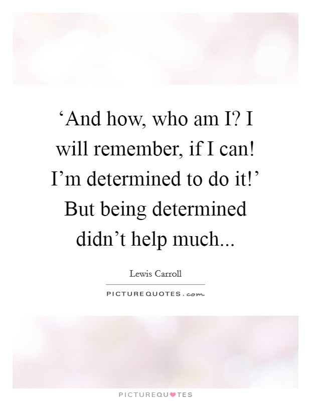 'And how, who am I? I will remember, if I can! I'm determined to do it!' But being determined didn't help much Picture Quote #1