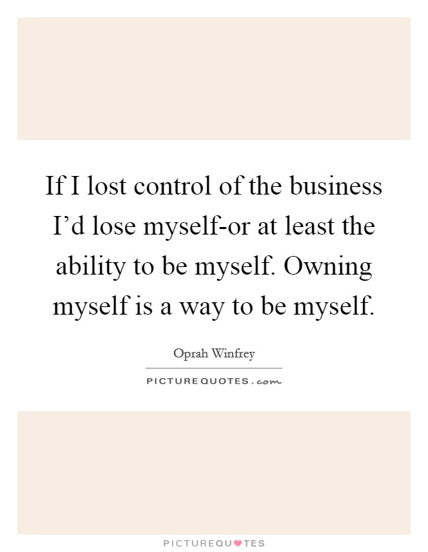 If I lost control of the business I'd lose myself-or at least the ability to be myself. Owning myself is a way to be myself Picture Quote #1