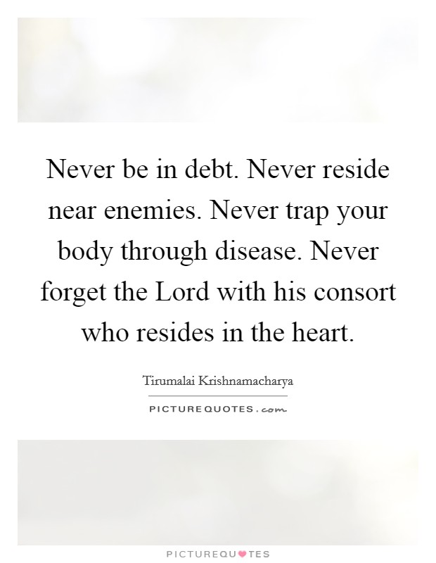 Never be in debt. Never reside near enemies. Never trap your body through disease. Never forget the Lord with his consort who resides in the heart Picture Quote #1