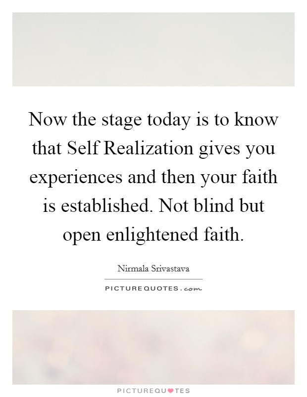 Now the stage today is to know that Self Realization gives you experiences and then your faith is established. Not blind but open enlightened faith Picture Quote #1