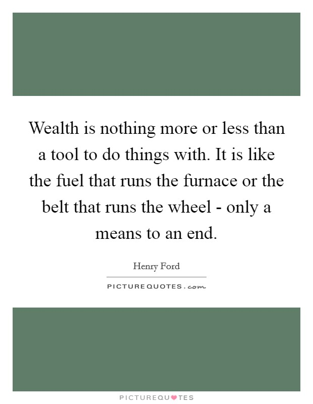 Wealth is nothing more or less than a tool to do things with. It is like the fuel that runs the furnace or the belt that runs the wheel - only a means to an end Picture Quote #1