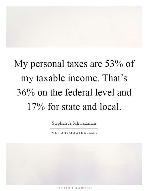My personal taxes are 53% of my taxable income. That's 36% on the federal level and 17% for state and local Picture Quote #1