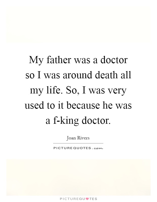 My father was a doctor so I was around death all my life. So, I was very used to it because he was a f-king doctor Picture Quote #1