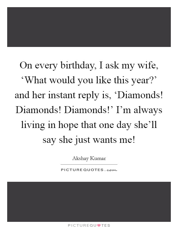 On every birthday, I ask my wife, 'What would you like this year?' and her instant reply is, 'Diamonds! Diamonds! Diamonds!' I'm always living in hope that one day she'll say she just wants me! Picture Quote #1