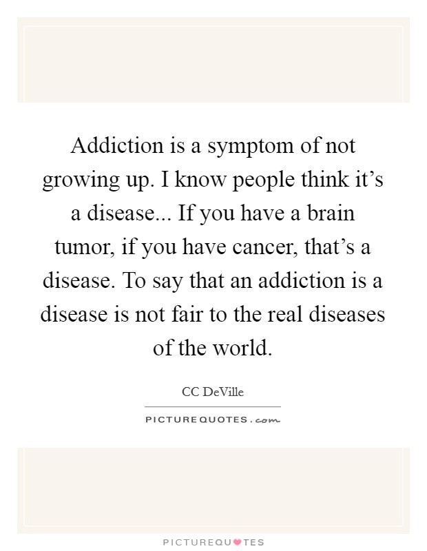 Addiction is a symptom of not growing up. I know people think it's a disease... If you have a brain tumor, if you have cancer, that's a disease. To say that an addiction is a disease is not fair to the real diseases of the world Picture Quote #1