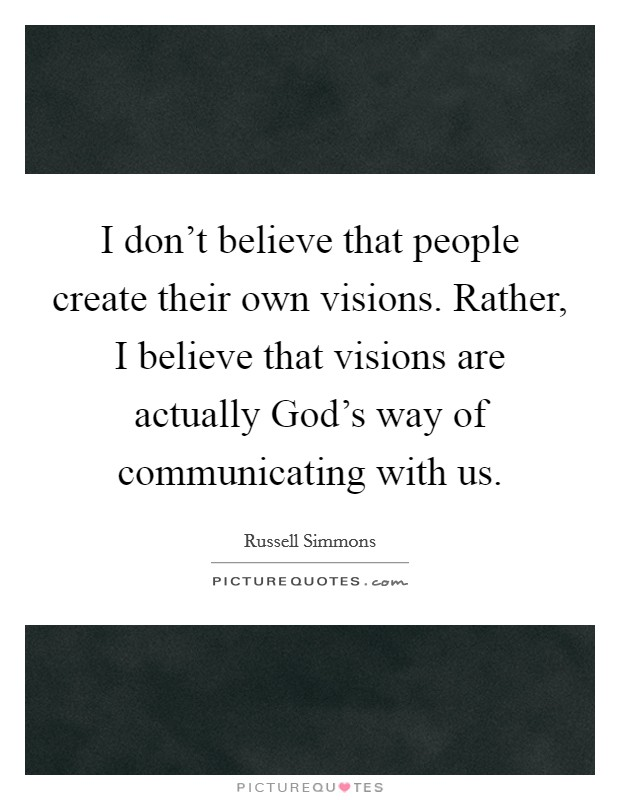 I don't believe that people create their own visions. Rather, I believe that visions are actually God's way of communicating with us Picture Quote #1