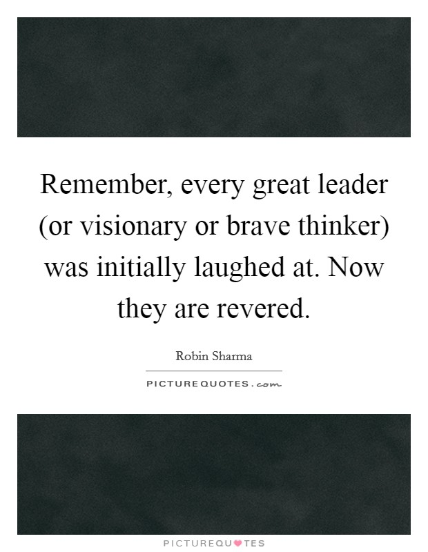 Remember, every great leader (or visionary or brave thinker) was initially laughed at. Now they are revered Picture Quote #1
