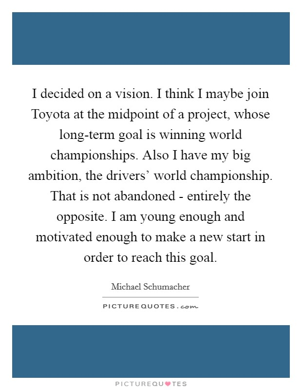 I decided on a vision. I think I maybe join Toyota at the midpoint of a project, whose long-term goal is winning world championships. Also I have my big ambition, the drivers' world championship. That is not abandoned - entirely the opposite. I am young enough and motivated enough to make a new start in order to reach this goal Picture Quote #1