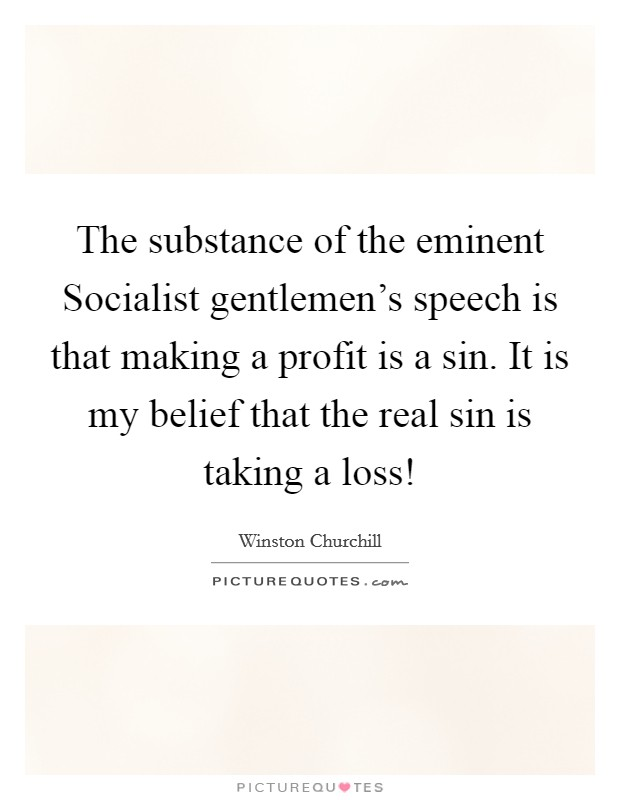 The substance of the eminent Socialist gentlemen's speech is that making a profit is a sin. It is my belief that the real sin is taking a loss! Picture Quote #1