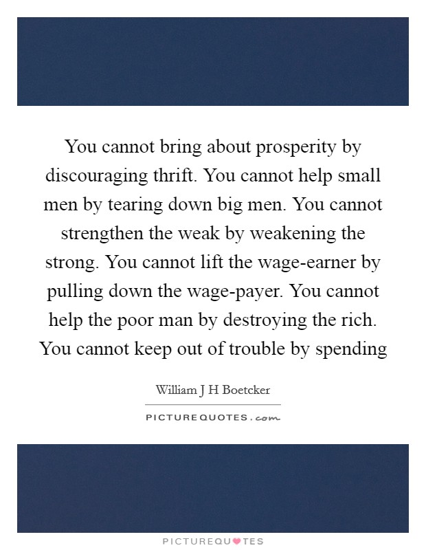 You cannot bring about prosperity by discouraging thrift. You cannot help small men by tearing down big men. You cannot strengthen the weak by weakening the strong. You cannot lift the wage-earner by pulling down the wage-payer. You cannot help the poor man by destroying the rich. You cannot keep out of trouble by spending Picture Quote #1