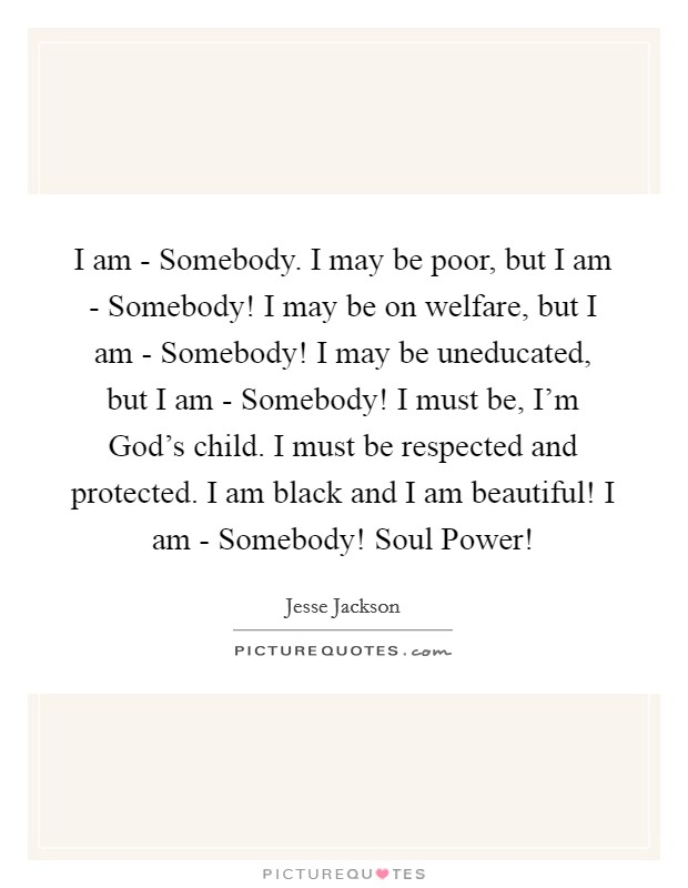 I am - Somebody. I may be poor, but I am - Somebody! I may be on welfare, but I am - Somebody! I may be uneducated, but I am - Somebody! I must be, I'm God's child. I must be respected and protected. I am black and I am beautiful! I am - Somebody! Soul Power! Picture Quote #1