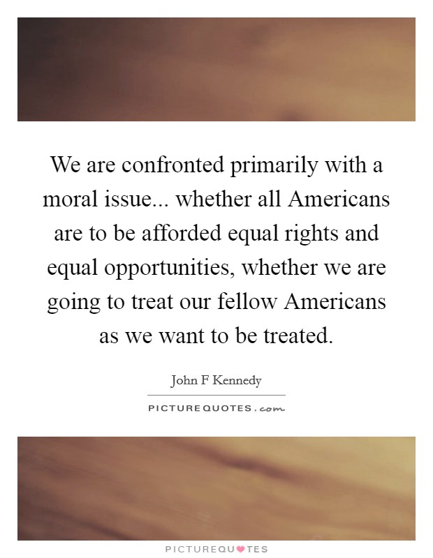 We are confronted primarily with a moral issue... whether all Americans are to be afforded equal rights and equal opportunities, whether we are going to treat our fellow Americans as we want to be treated Picture Quote #1