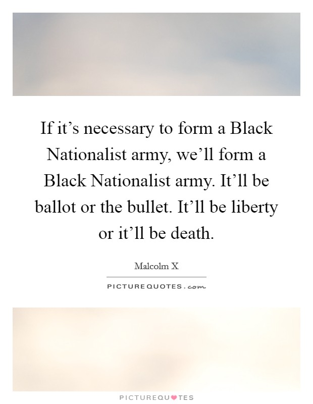If it's necessary to form a Black Nationalist army, we'll form a Black Nationalist army. It'll be ballot or the bullet. It'll be liberty or it'll be death Picture Quote #1