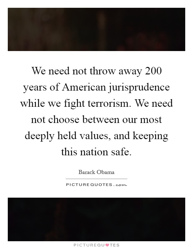 We need not throw away 200 years of American jurisprudence while we fight terrorism. We need not choose between our most deeply held values, and keeping this nation safe Picture Quote #1