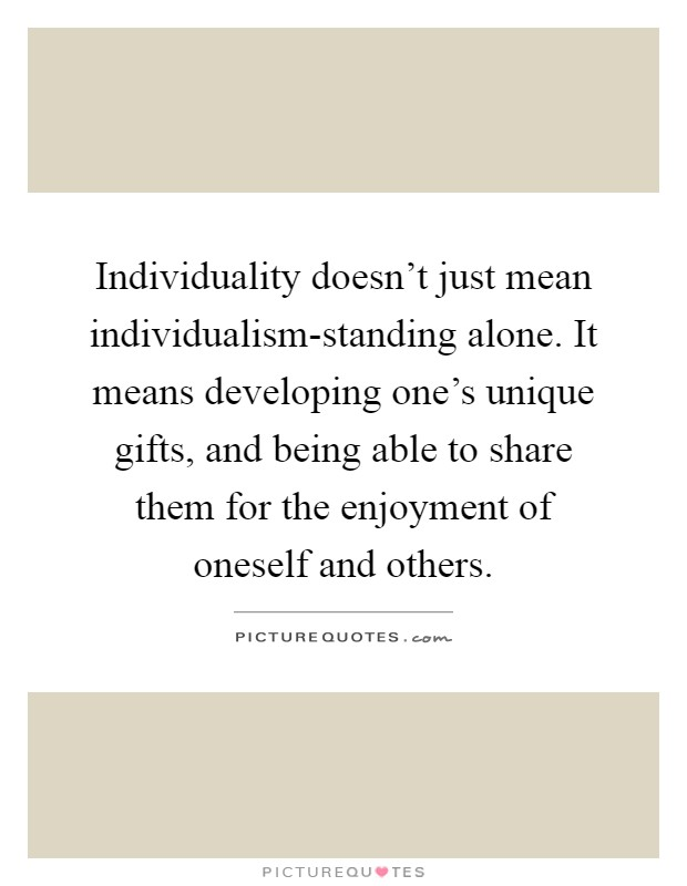 Individuality doesn't just mean individualism-standing alone. It means developing one's unique gifts, and being able to share them for the enjoyment of oneself and others Picture Quote #1