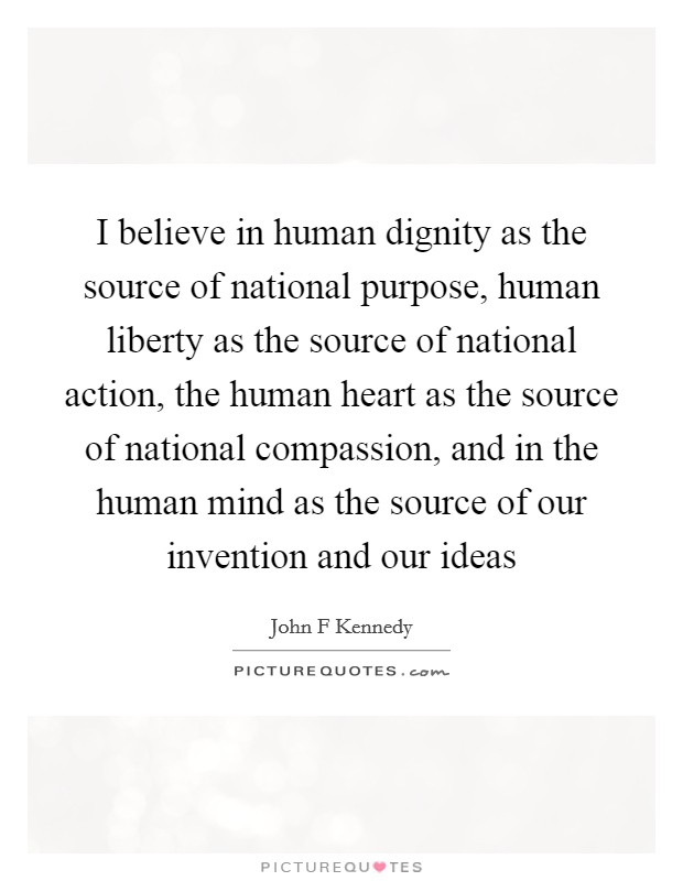 I believe in human dignity as the source of national purpose, human liberty as the source of national action, the human heart as the source of national compassion, and in the human mind as the source of our invention and our ideas Picture Quote #1