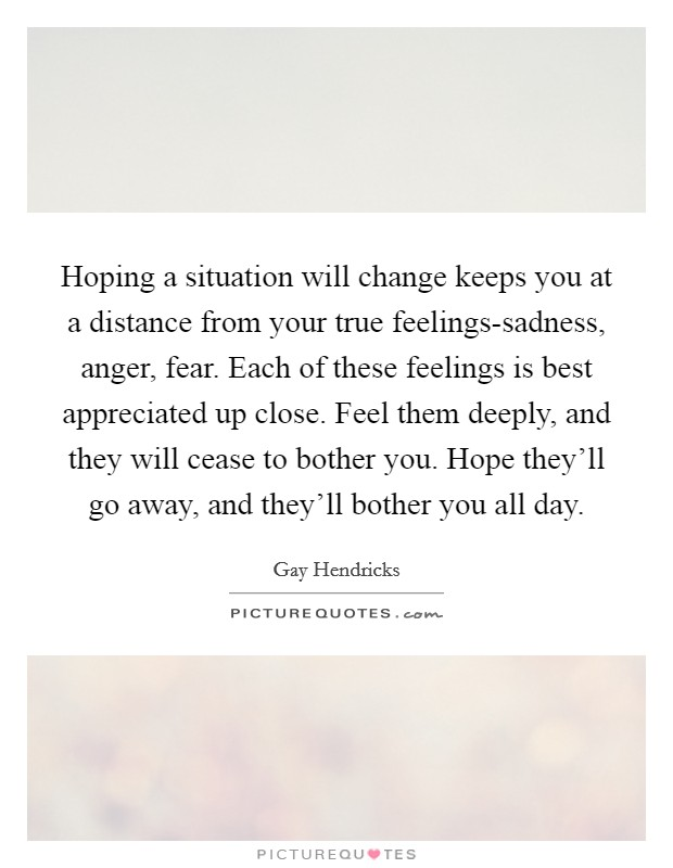 Hoping a situation will change keeps you at a distance from your true feelings-sadness, anger, fear. Each of these feelings is best appreciated up close. Feel them deeply, and they will cease to bother you. Hope they'll go away, and they'll bother you all day Picture Quote #1
