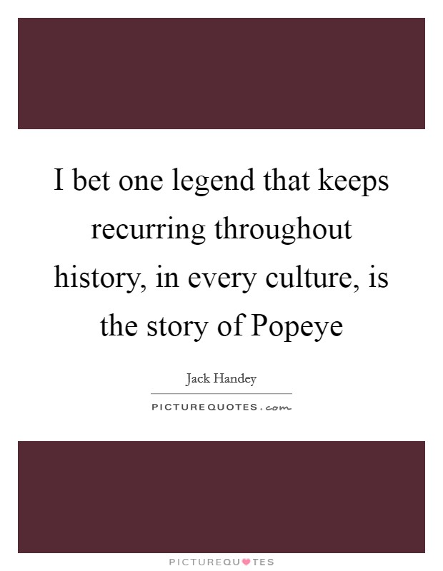 I bet one legend that keeps recurring throughout history, in every culture, is the story of Popeye Picture Quote #1