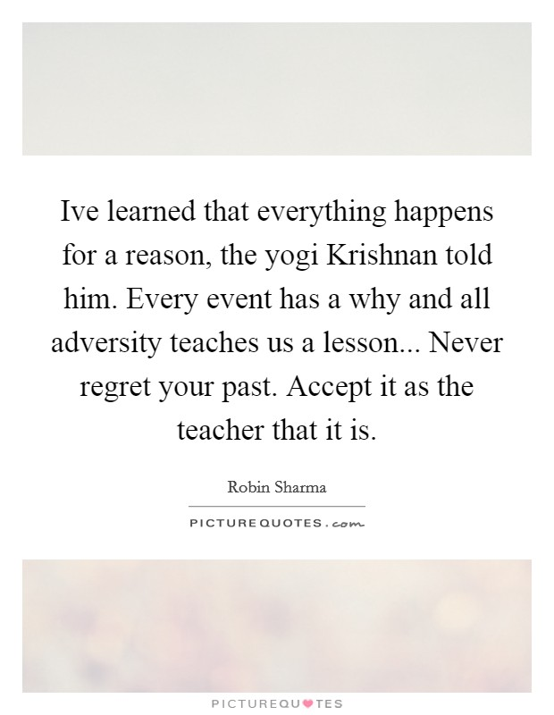 Ive learned that everything happens for a reason, the yogi Krishnan told him. Every event has a why and all adversity teaches us a lesson... Never regret your past. Accept it as the teacher that it is Picture Quote #1
