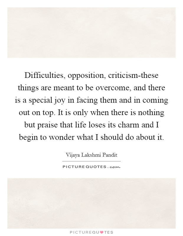 Difficulties, opposition, criticism-these things are meant to be overcome, and there is a special joy in facing them and in coming out on top. It is only when there is nothing but praise that life loses its charm and I begin to wonder what I should do about it Picture Quote #1