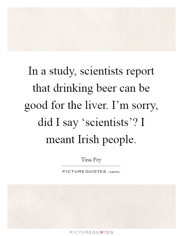 In a study, scientists report that drinking beer can be good for the liver. I'm sorry, did I say 'scientists'? I meant Irish people Picture Quote #1