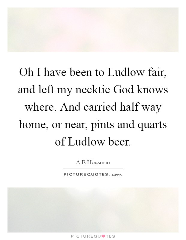 Oh I have been to Ludlow fair, and left my necktie God knows where. And carried half way home, or near, pints and quarts of Ludlow beer Picture Quote #1