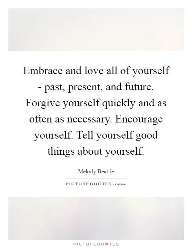 Embrace and love all of yourself - past, present, and future. Forgive yourself quickly and as often as necessary. Encourage yourself. Tell yourself good things about yourself Picture Quote #1