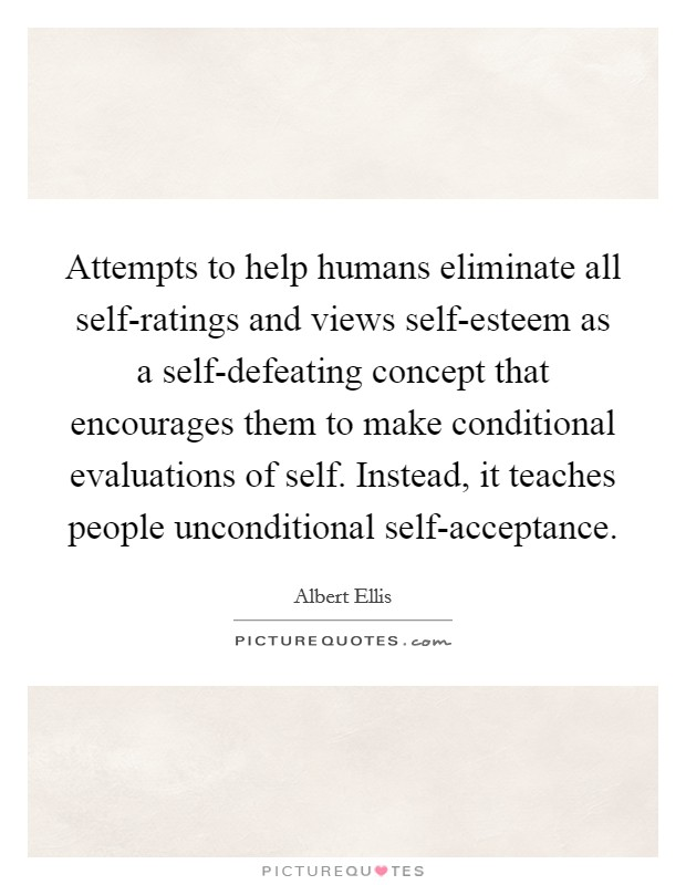 Attempts to help humans eliminate all self-ratings and views self-esteem as a self-defeating concept that encourages them to make conditional evaluations of self. Instead, it teaches people unconditional self-acceptance Picture Quote #1